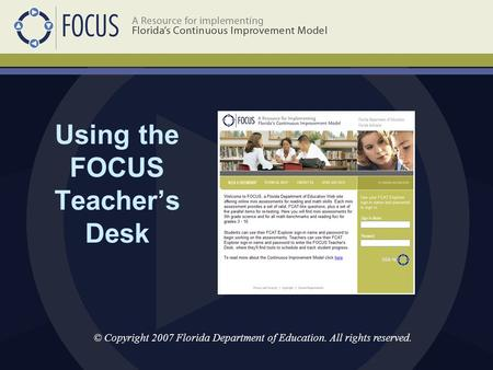 Using the FOCUS Teacher's Desk © Copyright 2007 Florida Department of Education. All rights reserved.