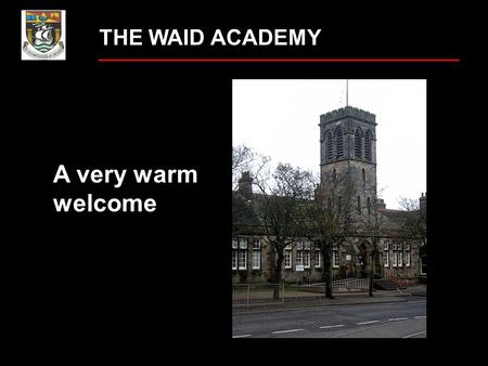 THE WAID ACADEMY A very warm welcome What worries do you have about starting secondary school? getting lost new teachers homework making new friends.