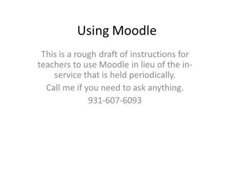 Using Moodle This is a rough draft of instructions for teachers to use Moodle in lieu of the in- service that is held periodically. Call me if you need.