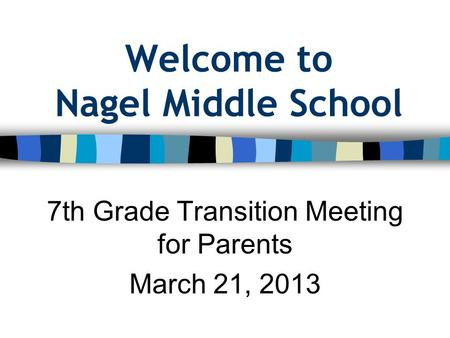 Welcome to Nagel Middle School 7th Grade Transition Meeting for Parents March 21, 2013.