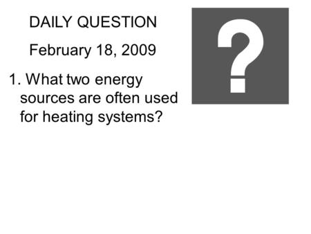 DAILY QUESTION February 18, 2009 1. What two energy sources are often used for heating systems?
