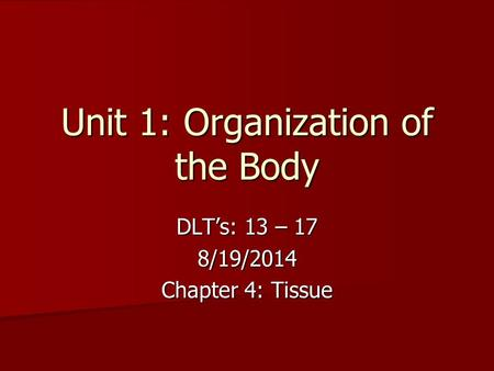 Unit 1: Organization of the Body DLT's: 13 – 17 8/19/2014 Chapter 4: Tissue.