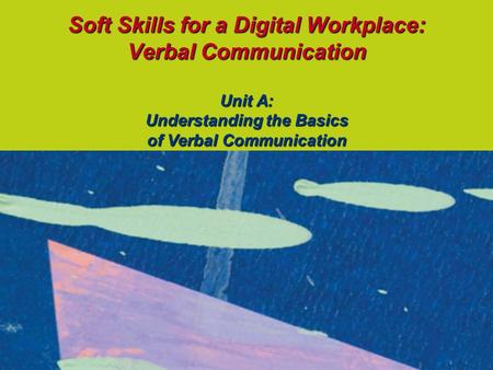 Soft Skills for a Digital Workplace: Verbal Communication Unit A: Understanding the Basics of Verbal Communication.
