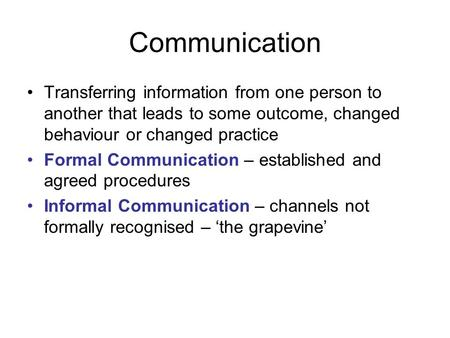 Communication Transferring information from one person to another that leads to some outcome, changed behaviour or changed practice Formal Communication.