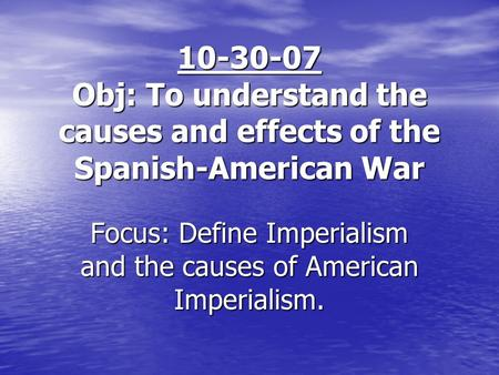 10-30-07 Obj: To understand the causes and effects of the Spanish-American War Focus: Define Imperialism and the causes of American Imperialism.
