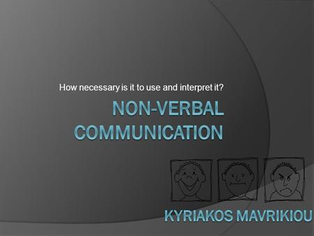 How necessary is it to use and interpret it?. Non-verbal Communication  Nonverbal communications is the process of communication through sending and.