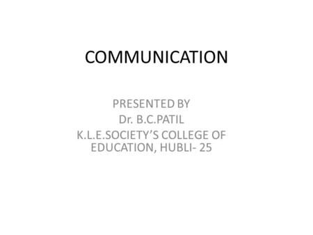 COMMUNICATION PRESENTED BY Dr. B.C.PATIL K.L.E.SOCIETY'S COLLEGE OF EDUCATION, HUBLI- 25.