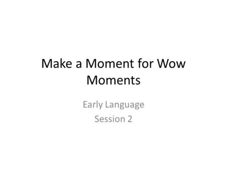 Make a Moment for Wow Moments Early Language Session 2.