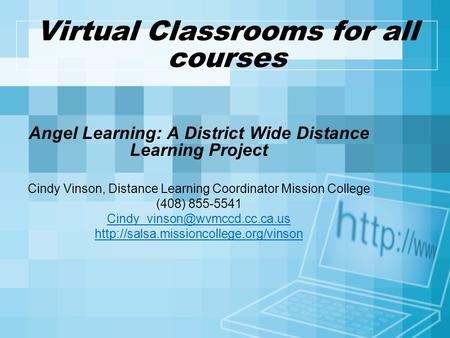 Virtual Classrooms for all courses Angel Learning: A District Wide Distance Learning Project Cindy Vinson, Distance Learning Coordinator Mission College.