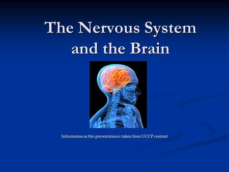 The Nervous System and the Brain Information in this presentation is taken from UCCP content.