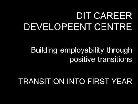 DIT CAREER DEVELOPEENT CENTRE Building employability through positive transitions TRANSITION INTO FIRST YEAR.