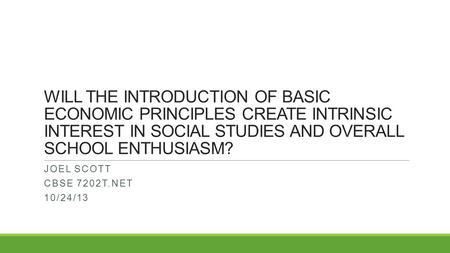 WILL THE INTRODUCTION OF BASIC ECONOMIC PRINCIPLES CREATE INTRINSIC INTEREST IN SOCIAL STUDIES AND OVERALL SCHOOL ENTHUSIASM? JOEL SCOTT CBSE 7202T.NET.
