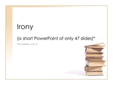 Irony (a short PowerPoint of only 47 slides)* *that's hyperbole. It's only 15.