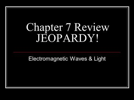 Chapter 7 Review JEOPARDY! Electromagnetic Waves & Light.