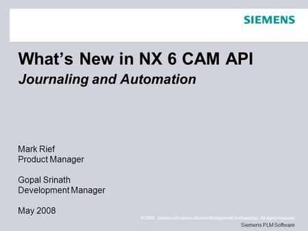 © 2008. Siemens Product Lifecycle <strong>Management</strong> Software Inc. All rights reserved Siemens PLM Software What's New in NX 6 CAM API Journaling and Automation.