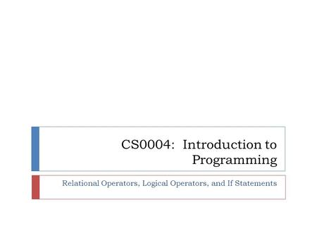 CS0004: Introduction to Programming Relational Operators, Logical Operators, and If Statements.