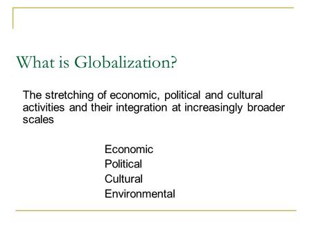 What is Globalization? The stretching of economic, political and cultural activities and their integration at increasingly broader scales Economic Political.