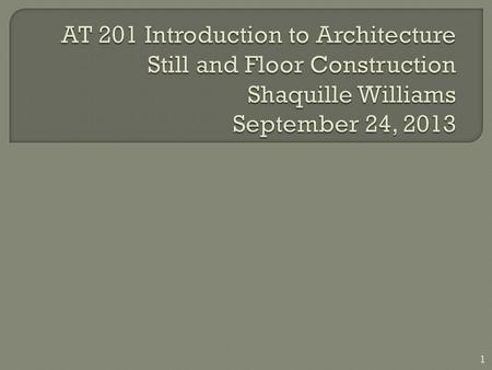 AT 201 Introduction to Architecture Still and Floor Construction Shaquille Williams September 24, 2013.