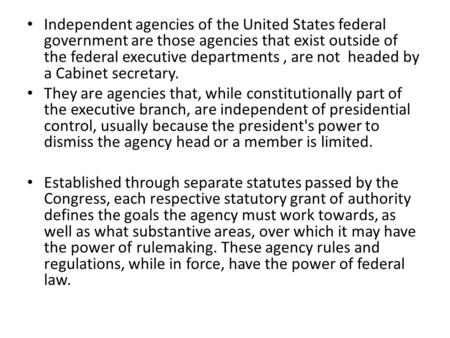 Independent agencies of the United States federal government are those agencies that exist outside of the federal executive departments, are not headed.