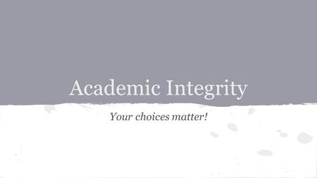 Academic Integrity Your choices matter!. Quickwrite: Select one of the following quotes regarding INTEGRITY and respond to it.