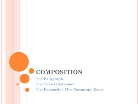 COMPOSITION The Paragraph The Thesis Statement The Persuasive Five Paragraph Essay.
