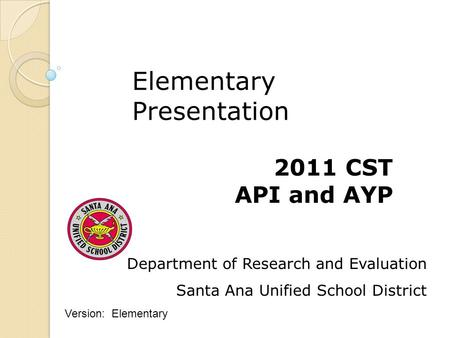 Department of Research and Evaluation Santa Ana Unified School District 2011 CST API and AYP Elementary Presentation Version: Elementary.