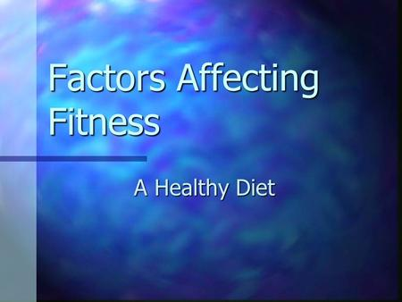 Factors Affecting Fitness A Healthy Diet By the end of the lesson you will know 1) Why we need food. 1) Why we need food. 2) What a balanced diet consists.
