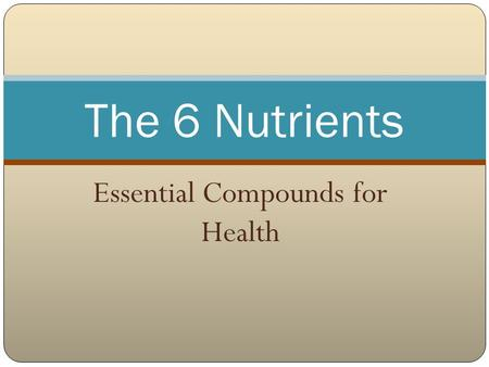 Essential Compounds for Health The 6 Nutrients. Nutrients Nutrients are substances obtained from food and used by the body to promote growth, maintenance,