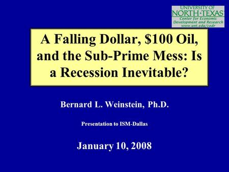 Bernard L. Weinstein, Ph.D. Presentation to ISM-Dallas January 10, 2008 A Falling Dollar, $100 Oil, and the Sub-Prime Mess: Is a Recession Inevitable?