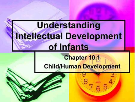 Understanding Intellectual Development of Infants Chapter 10.1 Child/Human Development.