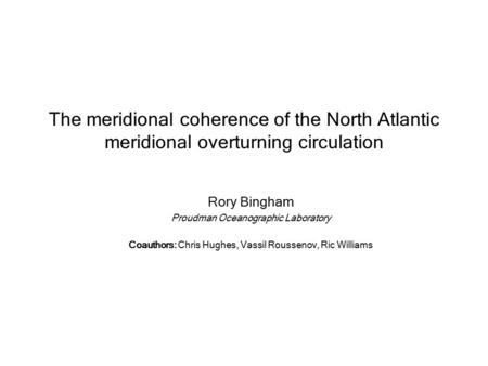 The meridional coherence of the North Atlantic meridional overturning circulation Rory Bingham Proudman Oceanographic Laboratory Coauthors: Chris Hughes,