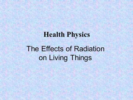 The Effects of Radiation on Living Things Health Physics.
