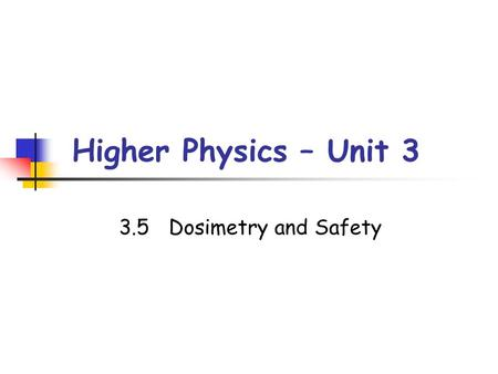 Higher Physics – Unit 3 3.5Dosimetry and Safety. Activity of Radiation The activity of a radioactive source is the average number of nuclei decaying per.