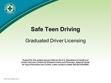 ® © 2013 National Safety Council Safe Teen Driving Graduated Driver Licensing Support for this project was provided by the U.S. Department of Health and.