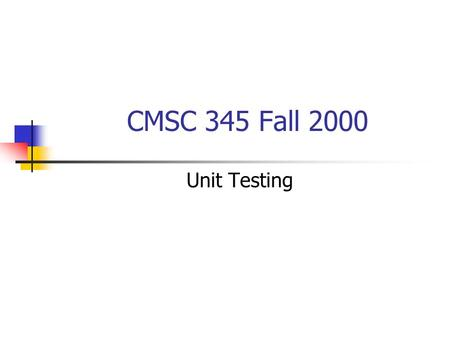 CMSC 345 Fall 2000 Unit Testing. The testing process.