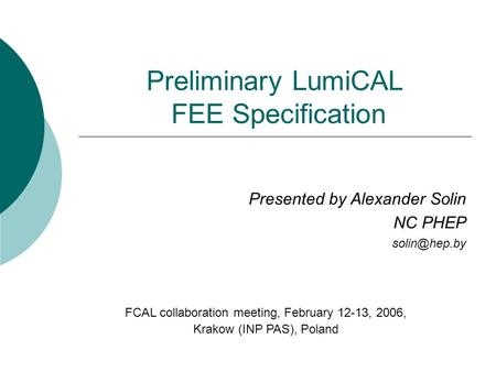Preliminary LumiCAL FEE Specification Presented by Alexander Solin NC PHEP FCAL collaboration meeting, February 12-13, 2006, Krakow (INP PAS),
