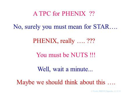 C.Woody, PHENIX Upgrades, 11/10/00 A TPC for PHENIX ?? No, surely you must mean for STAR…. PHENIX, really …. ??? You must be NUTS !!! Well, wait a minute...