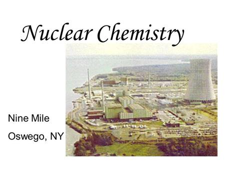 Nuclear Chemistry Nine Mile Oswego, NY.  Radioisotope – an isotope that is radioactive  Example: Carbon-14  Radioactive isotopes can be naturally occurring,