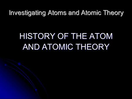 Investigating <strong>Atoms</strong> and <strong>Atomic</strong> Theory <strong>HISTORY</strong> <strong>OF</strong> THE <strong>ATOM</strong> AND <strong>ATOMIC</strong> THEORY.