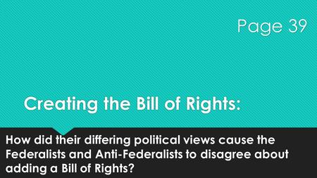 Creating the Bill of Rights: How did their differing political views cause the Federalists and Anti-Federalists to disagree about adding a Bill of Rights?