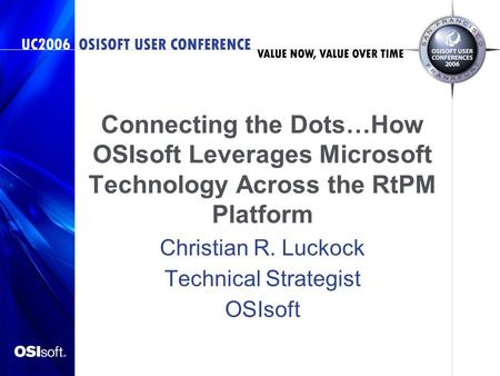 Connecting the <strong>Dots</strong>…How OSIsoft Leverages Microsoft Technology Across the RtPM Platform Christian R. Luckock Technical Strategist OSIsoft.