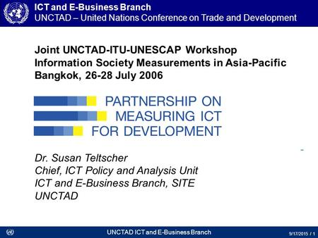 UNCTAD ICT and E-Business Branch 9/17/2015 / 1 Joint UNCTAD-ITU-UNESCAP Workshop Information Society Measurements in Asia-Pacific Bangkok, 26-28 July 2006.