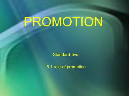 PROMOTION Standard five: 5.1 role of promotion. Standard Five Students will discover the importance and elements used in developing a promotion mix to.
