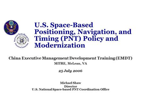 U.S. Space-Based Positioning, Navigation, and Timing (PNT) Policy and Modernization China Executive Management Development Training (EMDT) MITRE, McLean,