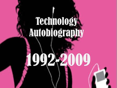 Technology Autobiography 1992-2009. Growing up with technology When I was younger I remember using all sorts of technology. When I was like 5 or 6 years.
