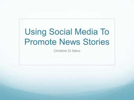 Using Social Media To Promote News Stories Christine Di Salvo.