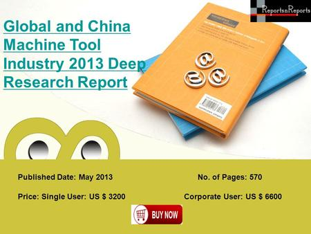 Published Date: May 2013 Global and China Machine Tool Industry 2013 Deep Research Report Price: Single User: US $ 3200 Corporate User: US $ 6600 No. of.