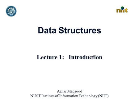 Data Structures Lecture 1: Introduction Azhar Maqsood NUST Institute of Information Technology (NIIT)
