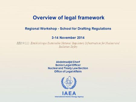 IAEA International Atomic Energy Agency Overview of legal framework Regional Workshop - School for Drafting Regulations 3-14 November 2014 Abdelmadjid.