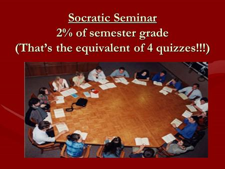 Socratic Seminar 2% of semester grade (That's the equivalent of 4 quizzes!!!)